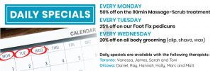 Daily Specials. Every Monday: 50% off the 90min Mass-Scrub. Every Tuesday: 25% off on our Foot Fix pedicure. Every Wednesday: 20% on all body grooming.